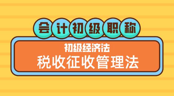0517會計初級職稱《經濟法基礎》嵇軍老師稅收征收管理法(二)