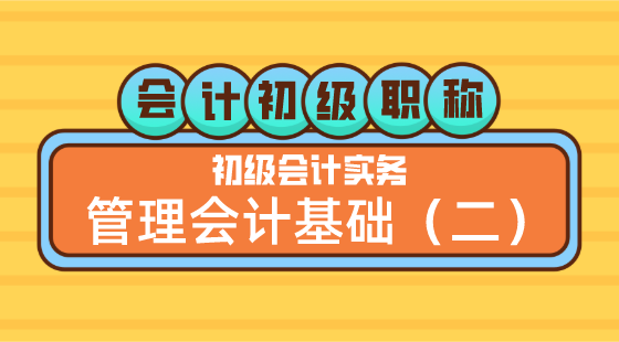 0517會計初級職稱《初級會計實務》方繼敏老師管理會計基礎(二)